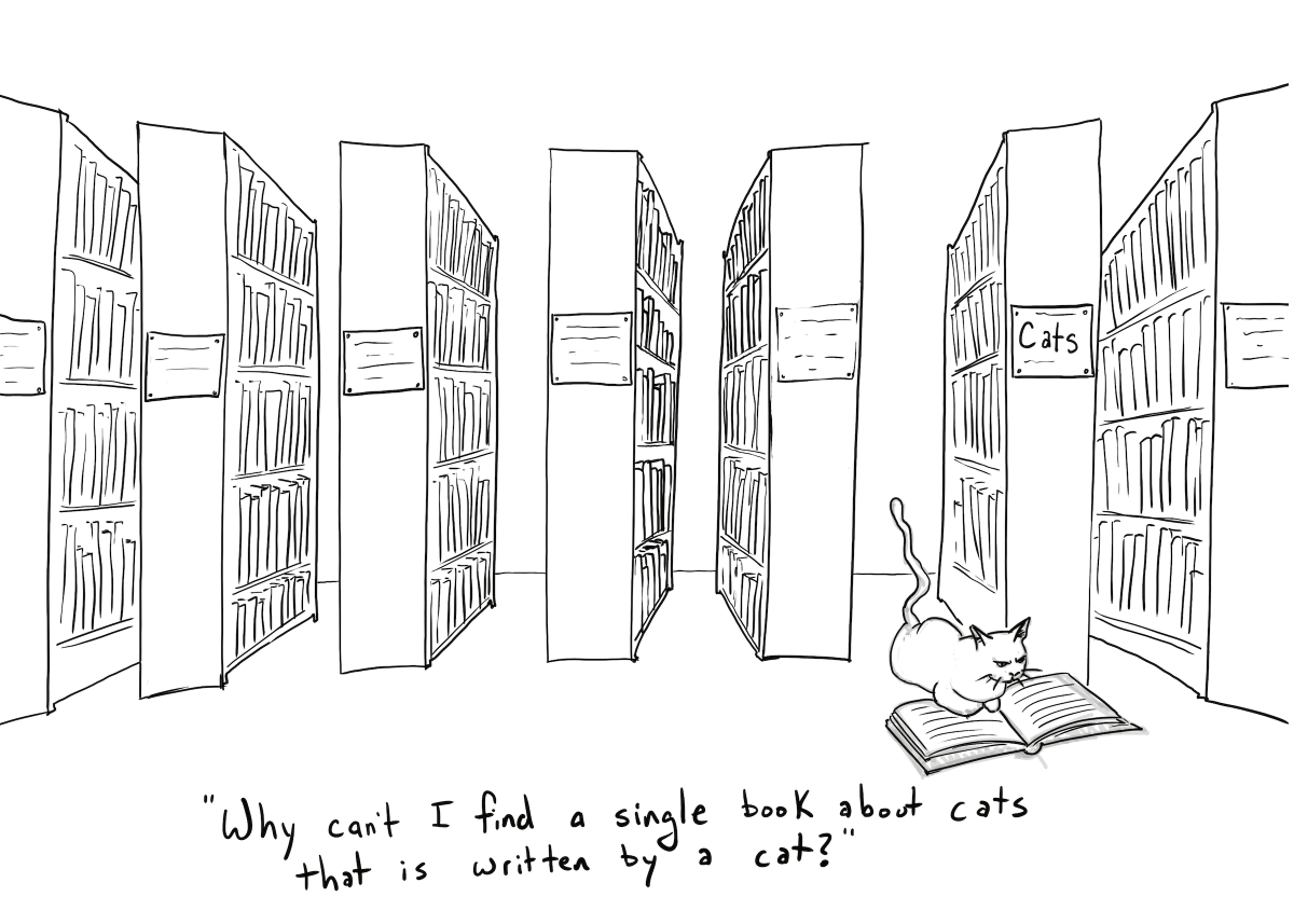 "Comic of a cat reading a book in a library, with the caption ""Why can't I find a single book about cats that is written by a cat?"""