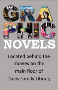 Graphic Novels: Located behind the movies on the main floor of the Davis Family Library